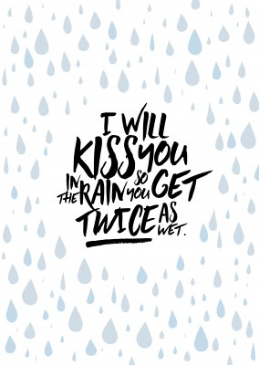 I will kiss you in the rain so you get twice as wet