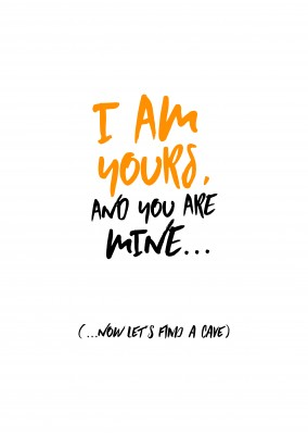 I am yours and you are mine... Now let´s find a cave!